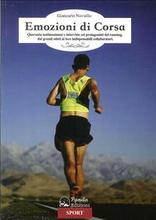 Emozioni di corsa. Quaranta testimonianze e interviste coi protagonisti del running, dai grandi atleti ai loro indispensabili