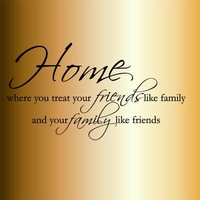 HOME WHERE YOU TREAT YOUR FRIENDS LIKE FAMILY AND YOUR FAMILY LIKE FRIENDS Wall decal