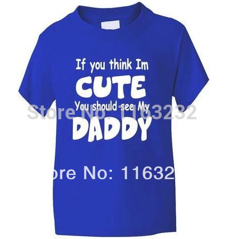 Think I'm Cute See My Daddy Boys T shirt Children Funny Custom Short Sleeve Kids' shirts Boys Girls Kids Clothes(China (Mainland))
